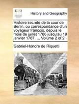 Histoire Secrete de La Cour de Berlin, Ou Correspondance D'Un Voyageur Francois, Depuis Le Mois de Juillet 1786 Jusqu'au 19 Janvier 1787. ... Volume 2 of 2