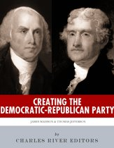 Creating the Democratic-Republican Party: The Lives and Legacies of Thomas Jefferson and James Madison