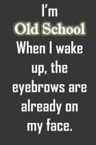 I'm Old School When I wake up, the eyebrows are already on my face.