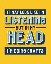 It May Look Like I'm Listening, but in My Head I'm Doing Crafts: Crafting Gift for People Who Love Doing Crafts - Funny Bright Blank Lined Journal or