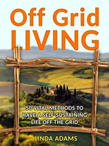 Off Grid Living: 50 Vital Methods to Have a Self-Sustaining Life Off the Grid