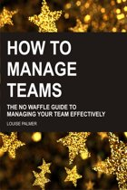 How To Manage Teams: The No Waffle Guide To Managing Your Team Effectively