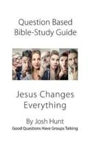 Question-based Bible Study Guide -- Jesus Changes Everything: Good Questions Have Groups Talking