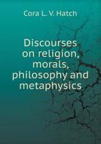 Discourses on Religion, Morals, Philosophy and Metaphysics