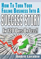 How to Turn Your Failing Business Into a Success Story in 120 Days or Less!