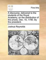 A Discourse, Delivered to the Students of the Royal Academy, on the Distribution of the Prizes, Dec. 10, 1790. by the President