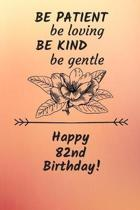Be Patient be loving Be Kind Be gentle Happy 82nd Birthday: 82 Year Old Birthday Gift Journal / Notebook / Diary / Unique Greeting Card Alternative