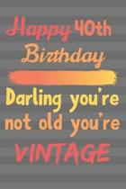 Happy 40th Birthday Darling You're Not Old You're Vintage: Cute Quotes 40th Birthday Card Quote Journal / Notebook / Diary / Greetings / Appreciation