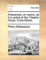 Artaxerxes, an Opera, as It Is Acted at the Theatre Royal, Crow-Street