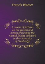 A Course of Lectures on the Growth and Means of Training the Mental Faculty Delivered in the University of Cambridge