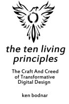 The Ten Living Principles - The Craft And Creed of Transformative Digital Design