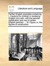 Farther English Examples Containing I. Cautions for Children in Rendering English Into Latin, with the Peculiar Signification and Use of Certain English Particles. ... III. Figura