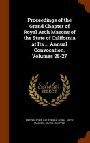 Proceedings of the Grand Chapter of Royal Arch Masons of the State of California at Its ... Annual Convocation, Volumes 25-27