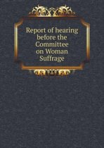 Report of Hearing Before the Committee on Woman Suffrage