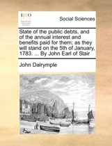 State of the Public Debts, and of the Annual Interest and Benefits Paid for Them; As They Will Stand on the 5th of January, 1783. ... by John Earl of Stair