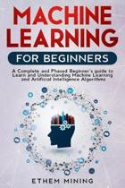 Machine Learning for Beginners: A Complete and Phased Beginner's Guide to Learning and Understanding Machine Learning and Artificial Intelligence