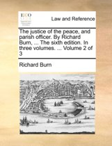 The Justice of the Peace, and Parish Officer. by Richard Burn, ... the Sixth Edition. in Three Volumes. ... Volume 2 of 3