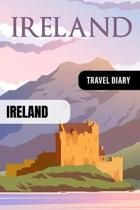 Ireland Travel Diary: Guided Journal Log Book To Write Fill In - 52 Famous Traveling Quotes, Daily Agenda Time Table Planner - Travelers Vac