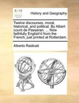 Twelve Discourses, Moral, Historical, and Political. by Albert Count de Passeran. ... Now Faithfully English'd from the French, Just Printed at Rotterdam