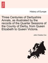 Three Centuries of Derbyshire Annals, as Illustrated by the Records of the Quarter Sessions of the County of Derby, from Queen Elizabeth to Queen Victoria. Vol. I