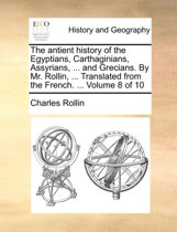 The Antient History of the Egyptians, Carthaginians, Assyrians, ... and Grecians. by Mr. Rollin, ... Translated from the French. ... Volume 8 of 10
