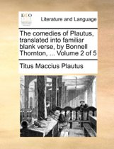 The Comedies of Plautus, Translated Into Familiar Blank Verse, by Bonnell Thornton, ... Volume 2 of 5