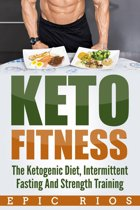 Keto Fitness: The Ketogenic Diet, Intermittent Fasting And Strength Training