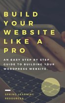 Build Your Website Like A Pro - The Step By Step Guide To Building Your WordPress Website