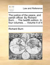 The Justice of the Peace, and Parish Officer. by Richard Burn, ... the Twelfth Edition. in Four Volumes. ... Volume 4 of 4