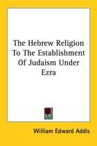 The Hebrew Religion to the Establishment of Judaism Under Ezra