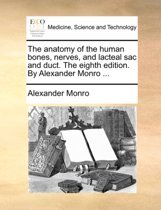 The Anatomy of the Human Bones, Nerves, and Lacteal Sac and Duct. the Eighth Edition. by Alexander Monro