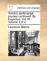 Yorick's Sentimental Journey Continued. by Eugenius. Vol. III. Volume 3 of 4