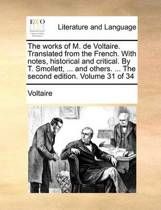 The Works of M. de Voltaire. Translated from the French. with Notes, Historical and Critical. by T. Smollett, ... and Others. ... the Second Edition. Volume 31 of 34