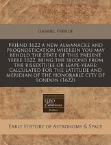 Friend 1622 a New Almanacke and Prognostication Wherein You May Behold the State of This Present Yeere 1622, Being the Second from the Bissext[i]le or Leape-Yeare