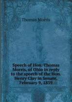 Speech of Hon. Thomas Morris, of Ohio in Reply to the Speech of the Hon. Henry Clay in Senate, February 9, 1839
