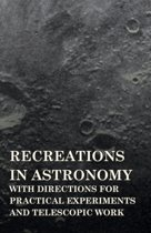 Recreations In Astronomy, With Directions For Practical Experiments And Telescopic Work