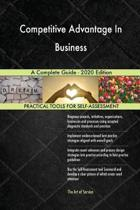 Competitive Advantage in Business a Complete Guide - 2020 Edition