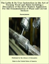 The Lathe & Its Uses: Instruction in the Art of Turning Wood and Metal Including a Description of the Most Modern Appliances For the Ornamentation of Plane and Curved Surfaces