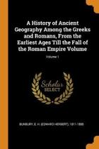 A History of Ancient Geography Among the Greeks and Romans, from the Earliest Ages Till the Fall of the Roman Empire Volume; Volume 1