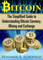 Bitcoin: The Simplified Guide to Understanding Bitcoin Currency, Mining & Exchange