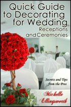 Quick Guide to Decorating for Wedding Receptions and Ceremonies: Secrets and Tips from the Pros