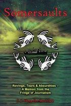 Somersaults: Rovings, Tears & Absurdities - A Memoir from the Fringe of Journalism