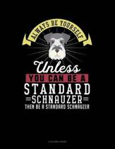 Always Be Yourself Unless You Can Be a Standard Schnauzer Then Be a Standard Schnauzer