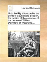 Unto the Right Honourable the Lords of Council and Session, the Petition of the Executors of the Deceased William Dalrymple of Waterside, ...