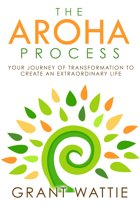The Aroha Process: Your Journey of Transformation to Create an Extraordinary Life
