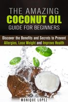 The Amazing Coconut Oil Guide for Beginners: Discover the Benefits and Secrets to Prevent Allergies, Lose Weight and Improve Health