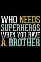 Who Needs Super Heroes When You Have A Brother: Brother Journal Notebook -Brother Gifts - Journal - Diary - Brothers Funny Gift - 6x9_100 College Rule