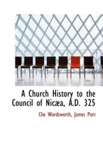 A Church History to the Council of Nic A, A.D. 325