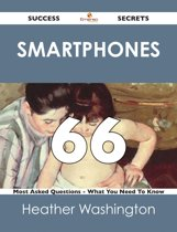 Smartphones 66 Success Secrets - 66 Most Asked Questions On Smartphones - What You Need To Know
