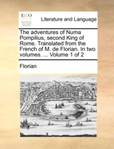 The Adventures of Numa Pompilius, Second King of Rome. Translated from the French of M. de Florian. in Two Volumes. ... Volume 1 of 2